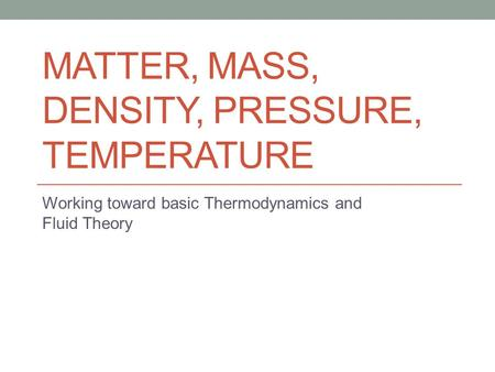 MATTER, MASS, DENSITY, PRESSURE, TEMPERATURE Working toward basic Thermodynamics and Fluid Theory.