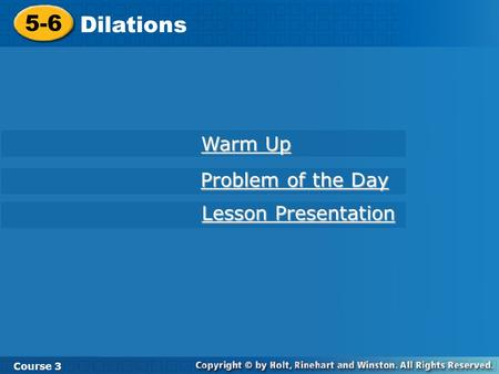 Course 3 5-6 Dilations 5-6 Dilations Course 3 Warm Up Warm Up Problem of the Day Problem of the Day Lesson Presentation Lesson Presentation.