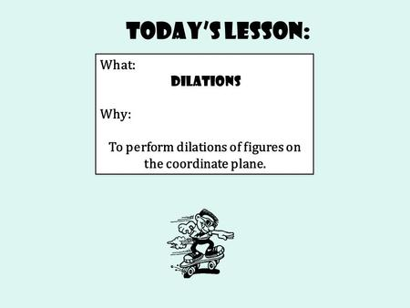 Today's Lesson: What: Dilations Why: To perform dilations of figures on the coordinate plane. What: Dilations Why: To perform dilations of figures on the.