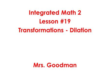 Integrated Math 2 Lesson #19 Transformations - Dilation Mrs. Goodman