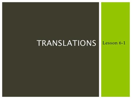 Lesson 6-1 TRANSLATIONS. A transformation is an operation that maps an original geometric figure, the preimage, onto a new figure called the image. A.