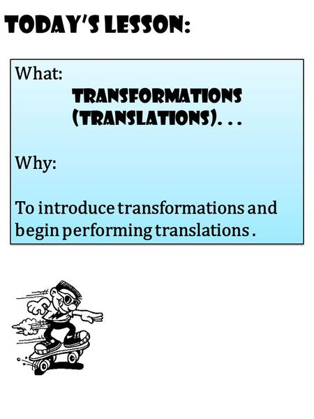 Today's Lesson: What: transformations (Translations)... Why: To introduce transformations and begin performing translations. What: transformations (Translations)...