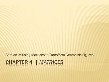Section 3: Using Matrices to Transform Geometric Figures.