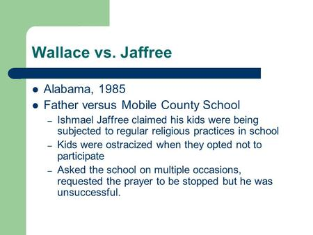 Wallace vs. Jaffree Alabama, 1985 Father versus Mobile County School – Ishmael Jaffree claimed his kids were being subjected to regular religious practices.