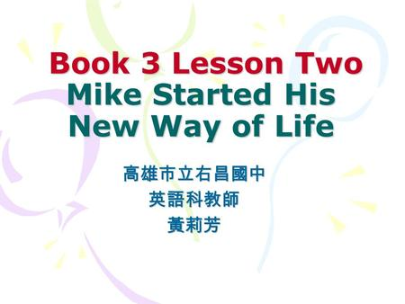 Book 3 Lesson Two Mike Started His New Way of Life Book 3 Lesson Two Mike Started His New Way of Life 高雄市立右昌國中英語科教師黃莉芳.