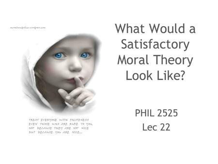 What Would a Satisfactory Moral Theory Look Like? PHIL 2525 Lec 22.