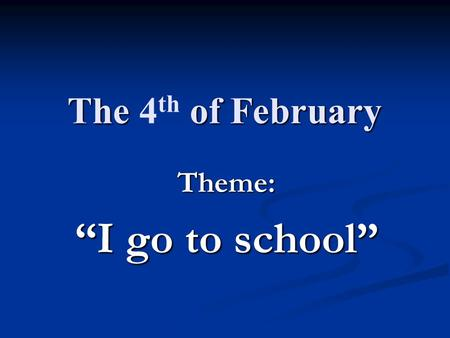 "The of February The 4 th of February Theme: ""I go to school"""
