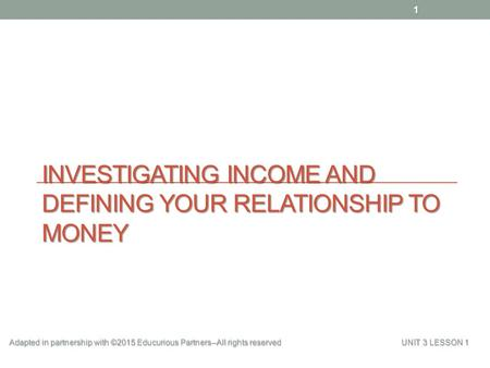 INVESTIGATING INCOME AND DEFINING YOUR RELATIONSHIP TO MONEY 1 Adapted in partnership with ©2015 Educurious Partners--All rights reserved UNIT 3 LESSON.