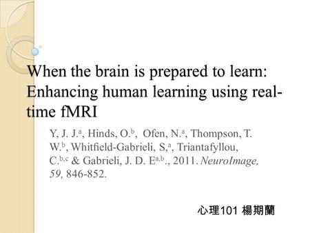 When the brain is prepared to learn: Enhancing human learning using real- time fMRI Y, J. J. a, Hinds, O. b, Ofen, N. a, Thompson, T. W. b, Whitfield-Gabrieli,