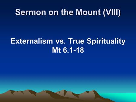 Sermon on the Mount (VIII) Externalism vs. True Spirituality Mt 6.1-18.