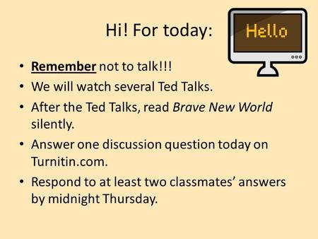 Hi! For today: Remember not to talk!!! We will watch several Ted Talks. After the Ted Talks, read Brave New World silently. Answer one discussion question.