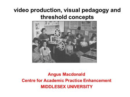 Video production, visual pedagogy and threshold concepts Angus Macdonald Centre for Academic Practice Enhancement MIDDLESEX UNIVERSITY.