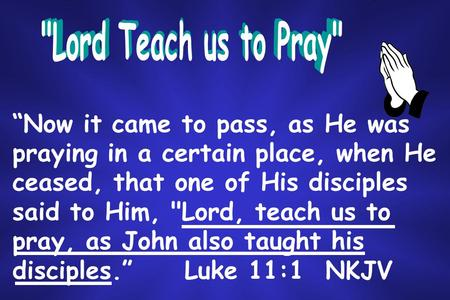"""Now it came to pass, as He was praying in a certain place, when He ceased, that one of His disciples said to Him, Lord, teach us to pray, as John also."