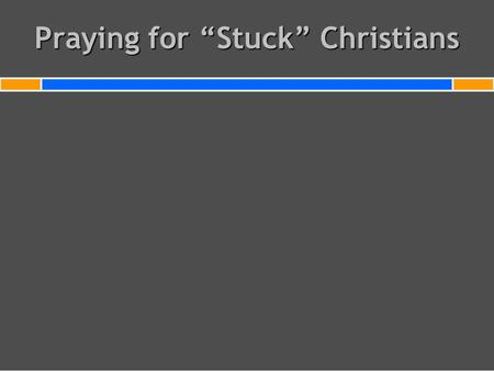 "Praying for ""Stuck"" Christians. Do you have Christians in your home church or family who are stuck in carnality, legalism, doubt, bitterness, cynicism,"