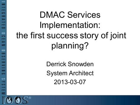 DMAC Services Implementation: the first success story of joint planning? Derrick Snowden System Architect 2013-03-07.