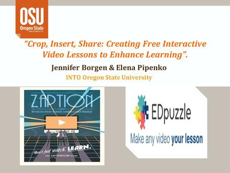 """Crop, Insert, Share: Creating Free Interactive Video Lessons to Enhance Learning"". Jennifer Borgen & Elena Pipenko INTO Oregon State University."