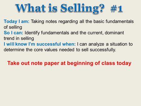 Today I am: Taking notes regarding all the basic fundamentals of selling So I can: Identify fundamentals and the current, dominant trend in selling I will.