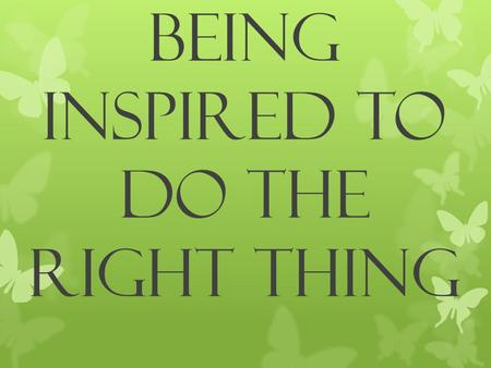 BEING INSPIRED TO DO THE RIGHT THING