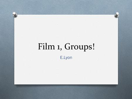 Film 1, Groups! E.Lyon. Bell Work 9.1.2015 First, write your name on your stick note, then do the bell work on a separate sheet of paper. 1) Make a list.
