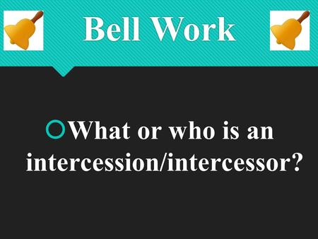 Bell Work  What or who is an intercession/intercessor?