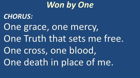 Won by One CHORUS: One grace, one mercy, One Truth that sets me free. One cross, one blood, One death in place of me.