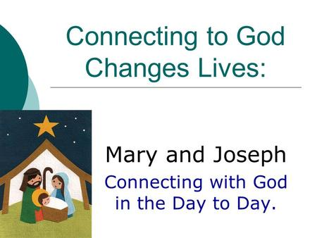 Connecting to God Changes Lives: Mary and Joseph Connecting with God in the Day to Day.