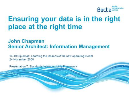 Ensuring your data is in the right place at the right time John Chapman Senior Architect: Information Management 14-19 Diplomas: Learning the lessons of.