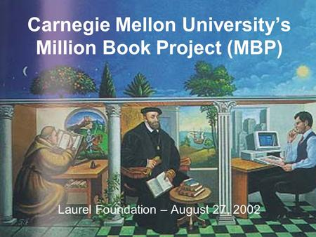 Carnegie Mellon University's Million Book Project (MBP) Laurel Foundation – August 27, 2002.