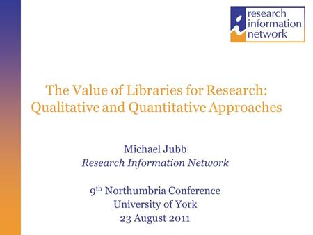 The Value of Libraries for Research: Qualitative and Quantitative Approaches Michael Jubb Research Information Network 9 th Northumbria Conference University.