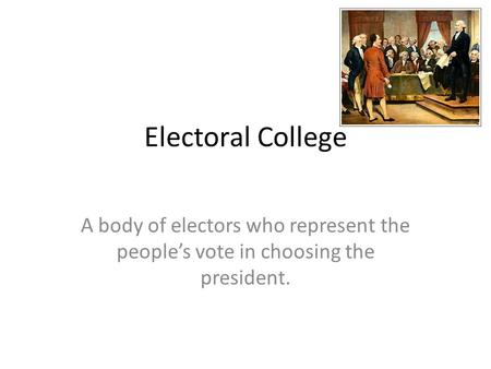 Electoral College A body of electors who represent the people's vote in choosing the president.