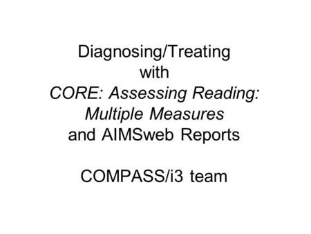 Diagnosing/Treating with CORE: Assessing Reading: Multiple Measures and AIMSweb Reports COMPASS/i3 team.