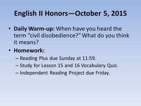 "English II Honors—October 5, 2015 Daily Warm-up: When have you heard the term ""civil disobedience?"" What do you think it means? Homework: – Reading Plus."