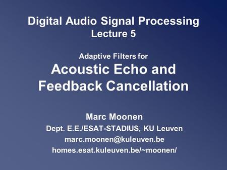 Digital Audio Signal Processing Lecture 5 Adaptive Filters for Acoustic Echo and Feedback Cancellation Marc Moonen Dept. E.E./ESAT-STADIUS, KU Leuven