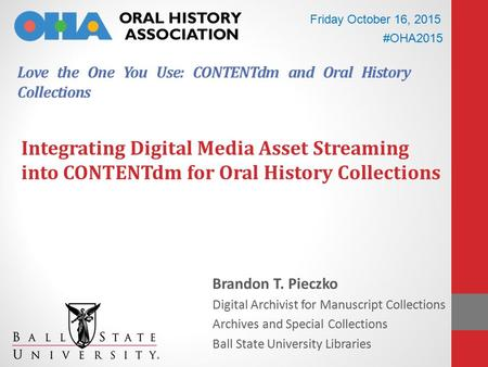 Love the One You Use: CONTENTdm and Oral History Collections Brandon T. Pieczko Digital Archivist for Manuscript Collections Archives and Special Collections.