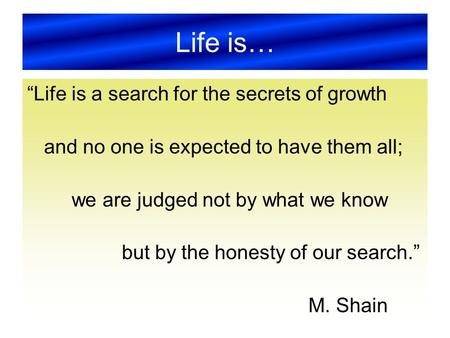 "Life is… ""Life is a search for the secrets of growth and no one is expected to have them all; we are judged not by what we know but by the honesty of our."