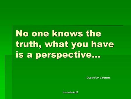 Kontutto ApS No one knows the truth, what you have is a perspective… - Quote Finn Voldtofte.