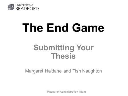 The End Game Submitting Your Thesis Margaret Haldane and Tish Naughton Research Administration Team.