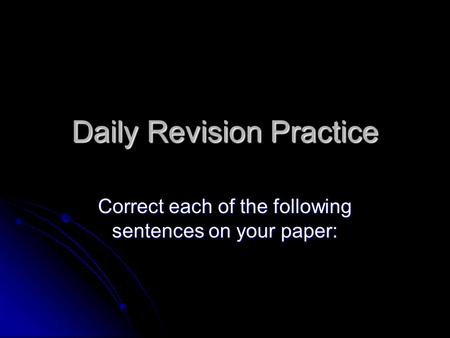 Daily Revision Practice Correct each of the following sentences on your paper: