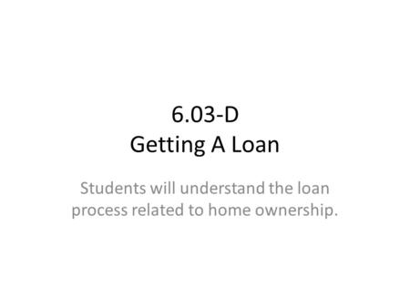 6.03-D Getting A Loan Students will understand the loan process related to home ownership.