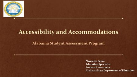 Accessibility and Accommodations Alabama Student Assessment Program Nannette Pence Education Specialist Student Assessment Alabama State Department of.
