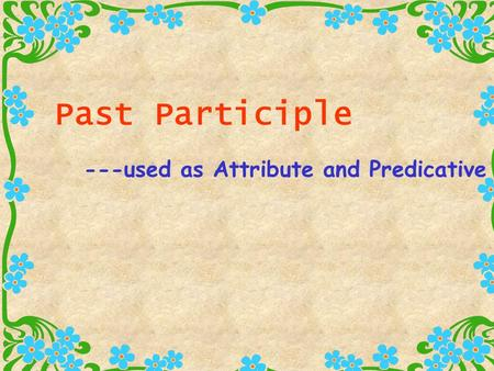 Past Participle ---used as Attribute and Predicative.