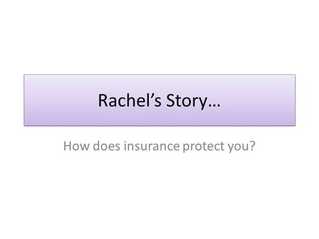 Rachel's Story… How does insurance protect you?. Rachel's Story… Rachel lives in an apartment in Oshkosh. She just recently purchased her first car. Rachel.