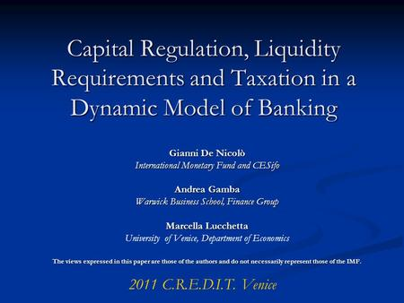 Capital Regulation, Liquidity Requirements and Taxation in a Dynamic Model of Banking Gianni De Nicolò International Monetary Fund and CESifo Andrea Gamba.