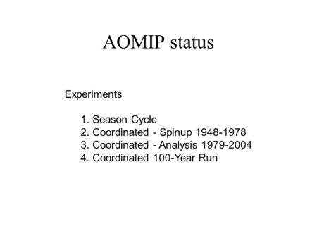 AOMIP status Experiments 1. Season Cycle 2. Coordinated - Spinup 1948-1978 3. Coordinated - Analysis 1979-2004 4. Coordinated 100-Year Run.