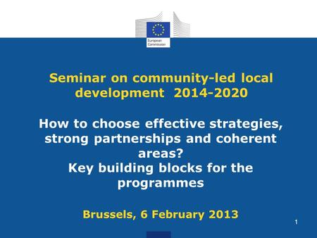 Seminar on community-led local development 2014-2020 How to choose effective strategies, strong partnerships and coherent areas? Key building blocks for.