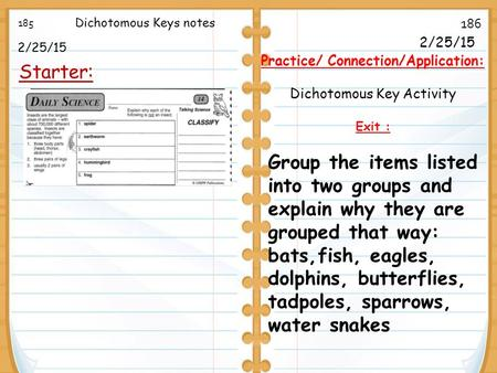 2/25/15 Starter: 185 186 2/25/15 Practice/ Connection/Application: Dichotomous Key Activity Exit : Dichotomous Keys notes Group the items listed into two.