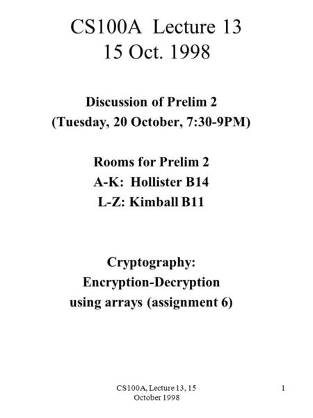 CS100A, Lecture 13, 15 October 1998 1 CS100A Lecture 13 15 Oct. 1998 Discussion of Prelim 2 (Tuesday, 20 October, 7:30-9PM) Rooms for Prelim 2 A-K: Hollister.