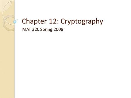 Chapter 12: Cryptography MAT 320 Spring 2008. Cryptography: Basic Ideas We want to encode information so that no one other than the intended recipient.