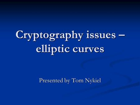 Cryptography issues – elliptic curves Presented by Tom Nykiel.