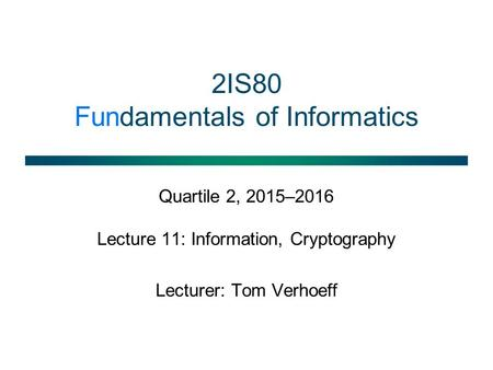 2IS80 Fundamentals of Informatics Quartile 2, 2015–2016 Lecture 11: Information, Cryptography Lecturer: Tom Verhoeff.